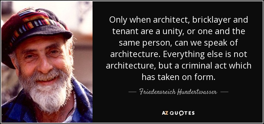 Only when architect, bricklayer and tenant are a unity, or one and the same person, can we speak of architecture. Everything else is not architecture, but a criminal act which has taken on form. - Friedensreich Hundertwasser