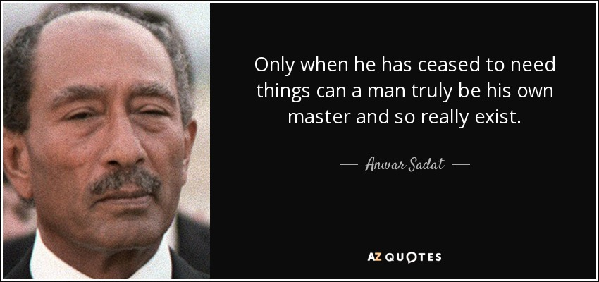 Only when he has ceased to need things can a man truly be his own master and so really exist. - Anwar Sadat