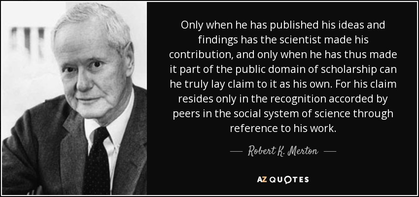 Only when he has published his ideas and findings has the scientist made his contribution, and only when he has thus made it part of the public domain of scholarship can he truly lay claim to it as his own. For his claim resides only in the recognition accorded by peers in the social system of science through reference to his work. - Robert K. Merton