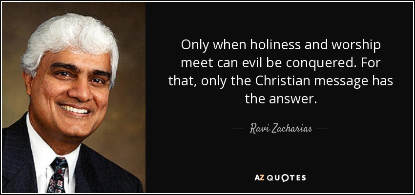 Only when holiness and worship meet can evil be conquered. For that, only the Christian message has the answer. - Ravi Zacharias