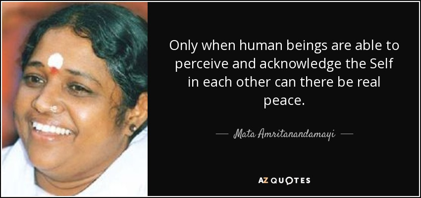 Only when human beings are able to perceive and acknowledge the Self in each other can there be real peace. - Mata Amritanandamayi