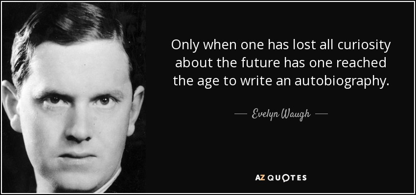 Only when one has lost all curiosity about the future has one reached the age to write an autobiography. - Evelyn Waugh