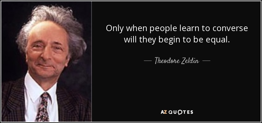 Only when people learn to converse will they begin to be equal. - Theodore Zeldin