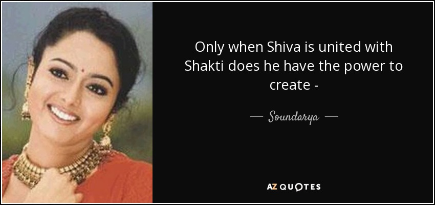 Only when Shiva is united with Shakti does he have the power to create - - Soundarya