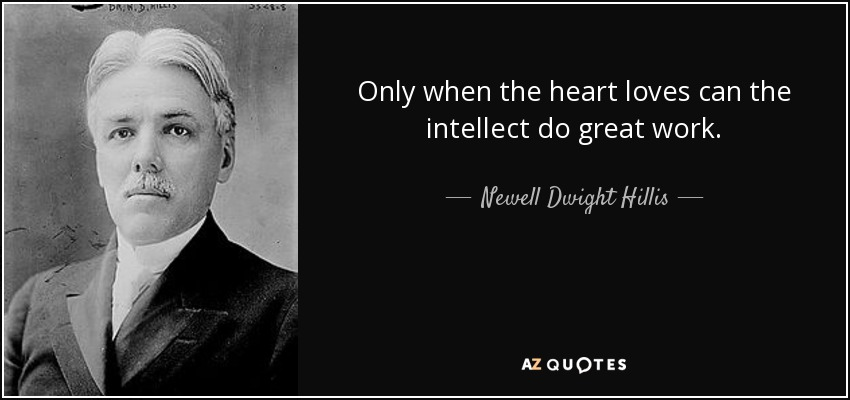 Only when the heart loves can the intellect do great work. - Newell Dwight Hillis