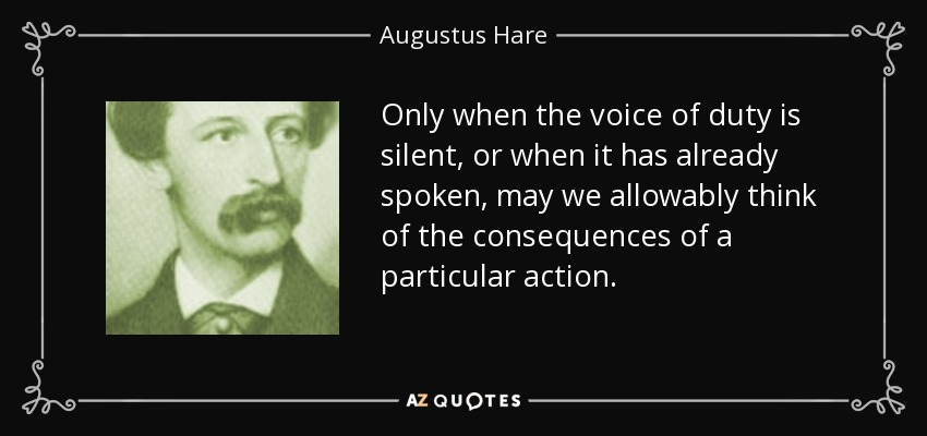 Only when the voice of duty is silent, or when it has already spoken, may we allowably think of the consequences of a particular action. - Augustus Hare