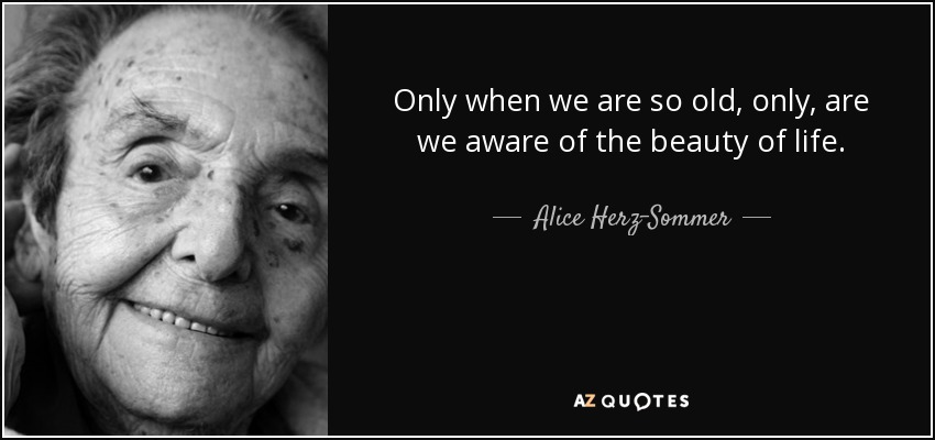 Only when we are so old, only, are we aware of the beauty of life. - Alice Herz-Sommer