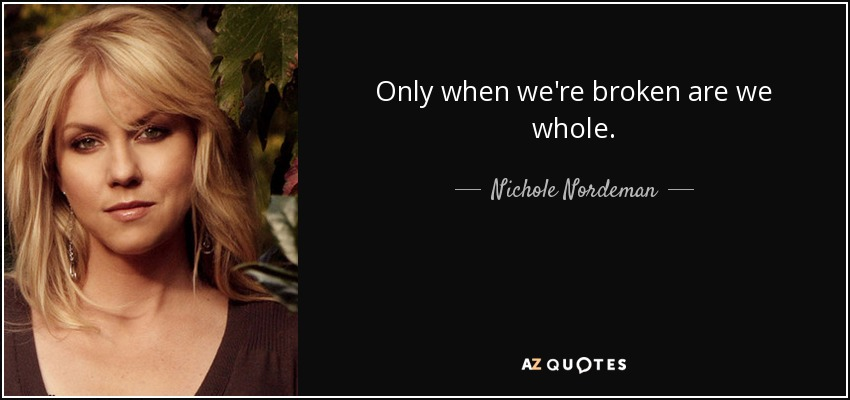 Only when we're broken are we whole. - Nichole Nordeman