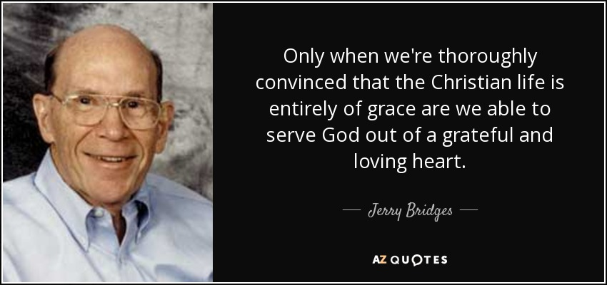 Only when we're thoroughly convinced that the Christian life is entirely of grace are we able to serve God out of a grateful and loving heart. - Jerry Bridges