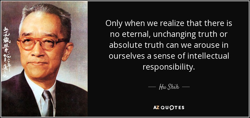 Only when we realize that there is no eternal, unchanging truth or absolute truth can we arouse in ourselves a sense of intellectual responsibility. - Hu Shih