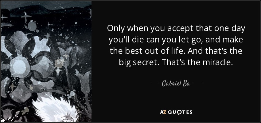 Only when you accept that one day you'll die can you let go, and make the best out of life. And that's the big secret. That's the miracle. - Gabriel Ba