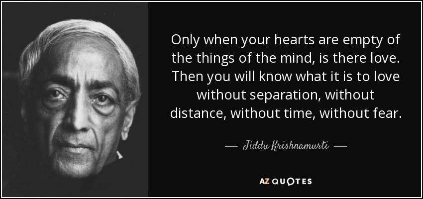 Only when your hearts are empty of the things of the mind, is there love. Then you will know what it is to love without separation, without distance, without time, without fear. - Jiddu Krishnamurti