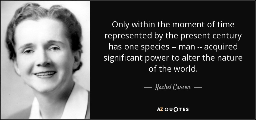 Only within the moment of time represented by the present century has one species -- man -- acquired significant power to alter the nature of the world. - Rachel Carson