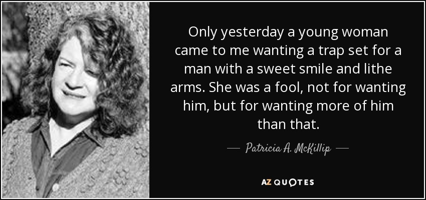 Only yesterday a young woman came to me wanting a trap set for a man with a sweet smile and lithe arms. She was a fool, not for wanting him, but for wanting more of him than that. - Patricia A. McKillip