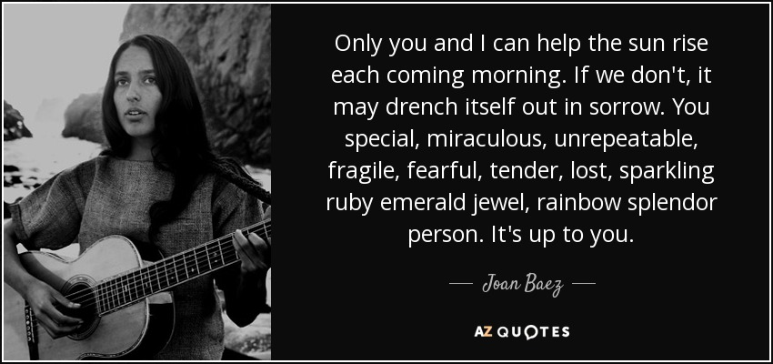 Only you and I can help the sun rise each coming morning. If we don't, it may drench itself out in sorrow. You special, miraculous, unrepeatable, fragile, fearful, tender, lost, sparkling ruby emerald jewel, rainbow splendor person. It's up to you. - Joan Baez