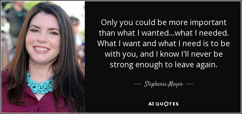 Only you could be more important than what I wanted...what I needed. What I want and what I need is to be with you, and I know I'll never be strong enough to leave again. - Stephenie Meyer