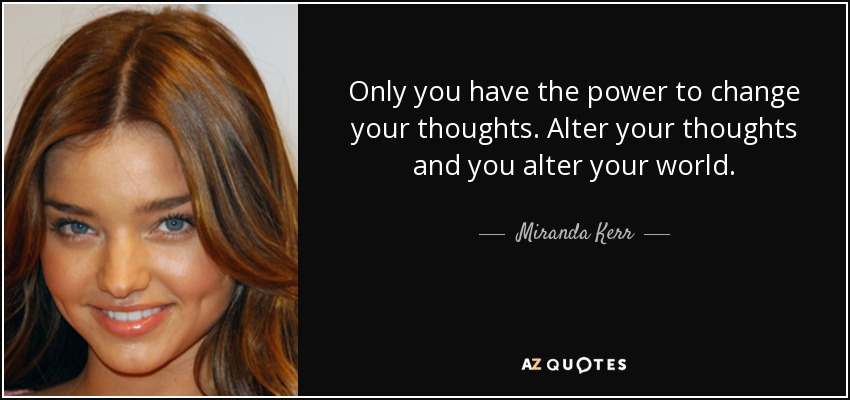 Only you have the power to change your thoughts. Alter your thoughts and you alter your world. - Miranda Kerr