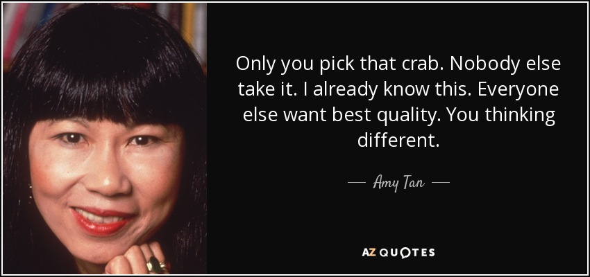 Only you pick that crab. Nobody else take it. I already know this. Everyone else want best quality. You thinking different. - Amy Tan