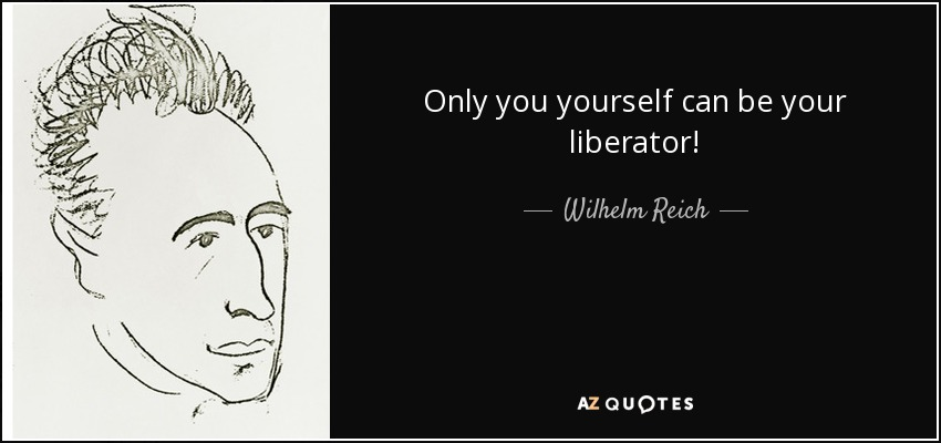 Only you yourself can be your liberator! - Wilhelm Reich
