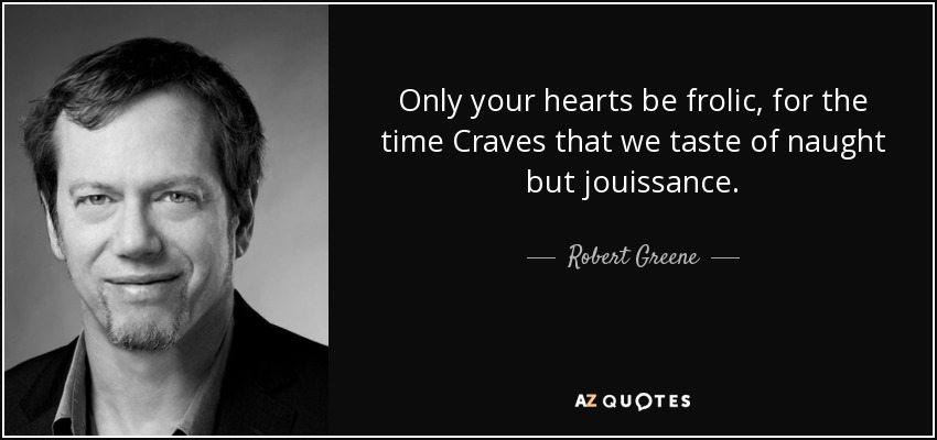 Only your hearts be frolic, for the time Craves that we taste of naught but jouissance. - Robert Greene