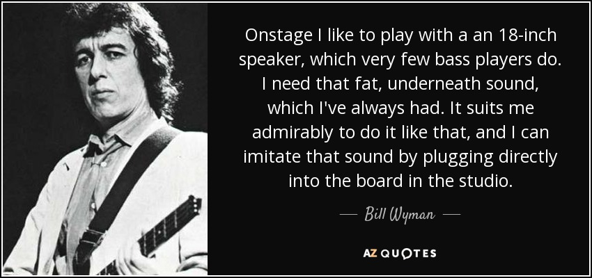 Onstage I like to play with a an 18-inch speaker, which very few bass players do. I need that fat, underneath sound, which I've always had. It suits me admirably to do it like that, and I can imitate that sound by plugging directly into the board in the studio. - Bill Wyman