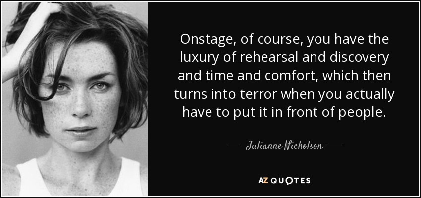 Onstage, of course, you have the luxury of rehearsal and discovery and time and comfort, which then turns into terror when you actually have to put it in front of people. - Julianne Nicholson