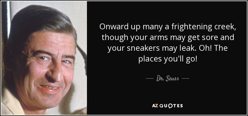 Onward up many a frightening creek, though your arms may get sore and your sneakers may leak. Oh! The places you'll go! - Dr. Seuss