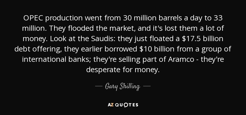 OPEC production went from 30 million barrels a day to 33 million. They flooded the market, and it's lost them a lot of money. Look at the Saudis: they just floated a $17.5 billion debt offering, they earlier borrowed $10 billion from a group of international banks; they're selling part of Aramco - they're desperate for money. - Gary Shilling