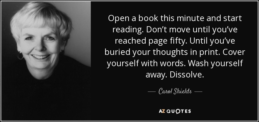 Open a book this minute and start reading. Don't move until you've reached page fifty. Until you've buried your thoughts in print. Cover yourself with words. Wash yourself away. Dissolve. - Carol Shields