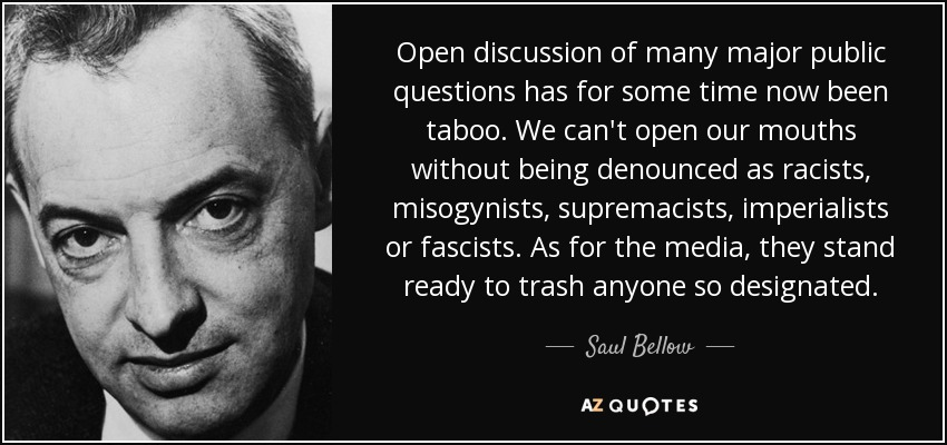 Open discussion of many major public questions has for some time now been taboo. We can't open our mouths without being denounced as racists, misogynists, supremacists, imperialists or fascists. As for the media, they stand ready to trash anyone so designated. - Saul Bellow