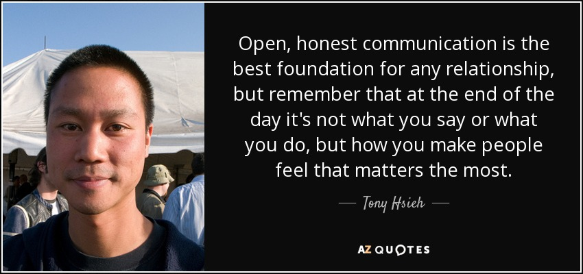 Open, honest communication is the best foundation for any relationship, but remember that at the end of the day it's not what you say or what you do, but how you make people feel that matters the most. - Tony Hsieh