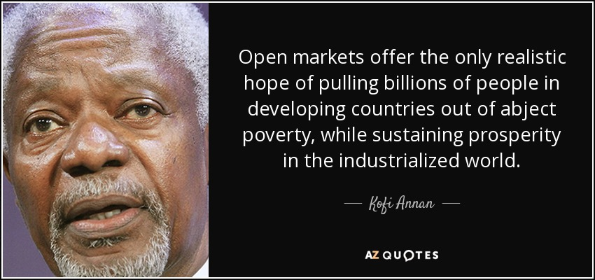 Open markets offer the only realistic hope of pulling billions of people in developing countries out of abject poverty, while sustaining prosperity in the industrialized world. - Kofi Annan