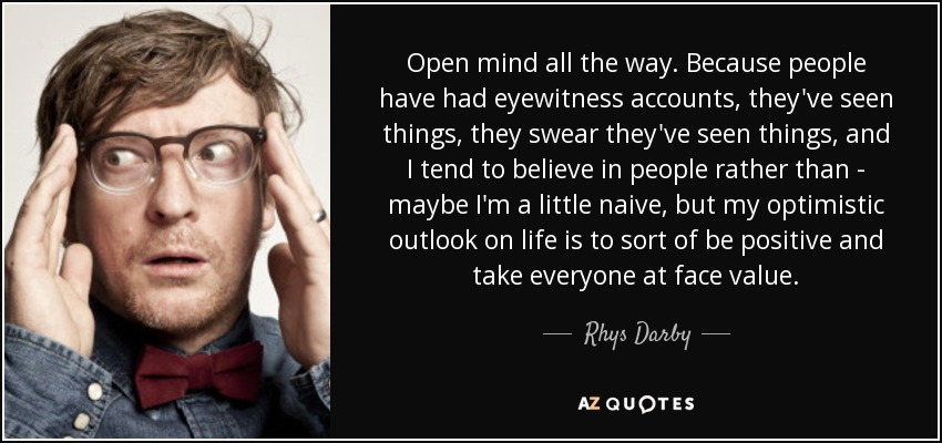 Open mind all the way. Because people have had eyewitness accounts, they've seen things, they swear they've seen things, and I tend to believe in people rather than - maybe I'm a little naive, but my optimistic outlook on life is to sort of be positive and take everyone at face value. - Rhys Darby