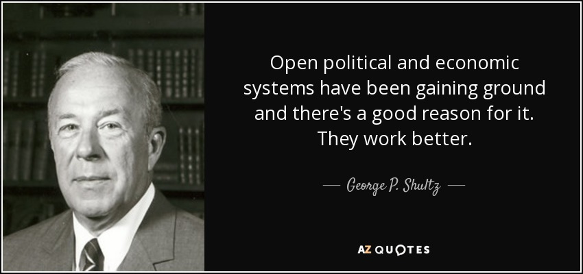 Open political and economic systems have been gaining ground and there's a good reason for it. They work better. - George P. Shultz