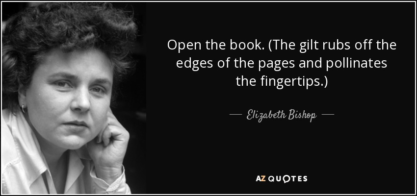 Open the book. (The gilt rubs off the edges of the pages and pollinates the fingertips.) - Elizabeth Bishop