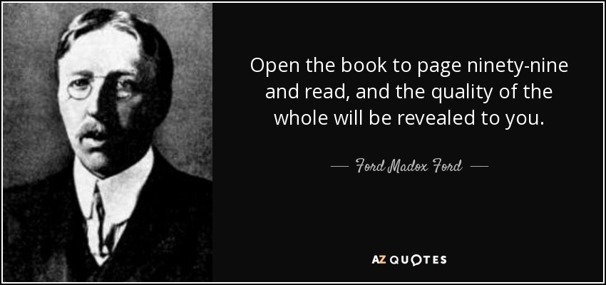 Open the book to page ninety-nine and read, and the quality of the whole will be revealed to you. - Ford Madox Ford