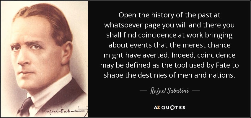 Open the history of the past at whatsoever page you will and there you shall find coincidence at work bringing about events that the merest chance might have averted. Indeed, coincidence may be defined as the tool used by Fate to shape the destinies of men and nations. - Rafael Sabatini