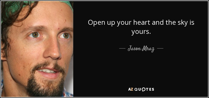 ...open up your heart and the sky is yours... - Jason Mraz