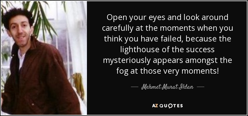 Open your eyes and look around carefully at the moments when you think you have failed, because the lighthouse of the success mysteriously appears amongst the fog at those very moments! - Mehmet Murat Ildan