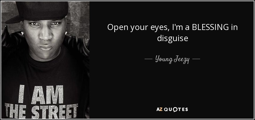 Open your eyes, I'm a BLESSING in disguise - Young Jeezy