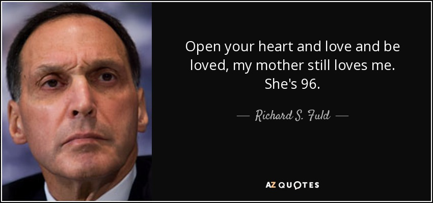 Open your heart and love and be loved, my mother still loves me. She's 96. - Richard S. Fuld, Jr.