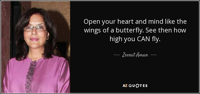 Open your heart and mind like the wings of a butterfly. See then how high you CAN fly. - Zeenat Aman