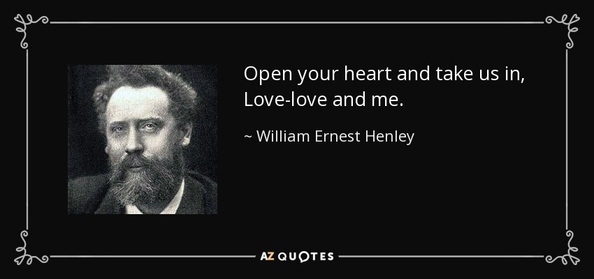Open your heart and take us in, Love-love and me. - William Ernest Henley