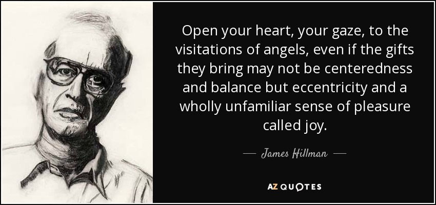 Open your heart, your gaze, to the visitations of angels, even if the gifts they bring may not be centeredness and balance but eccentricity and a wholly unfamiliar sense of pleasure called joy. - James Hillman