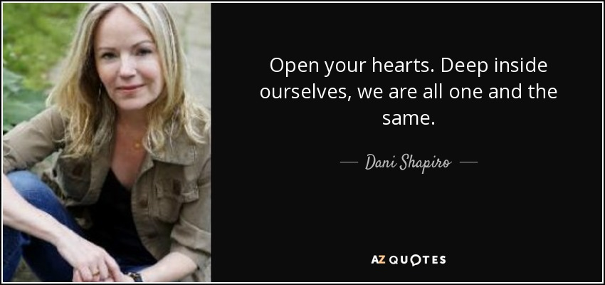Open your hearts. Deep inside ourselves, we are all one and the same. - Dani Shapiro