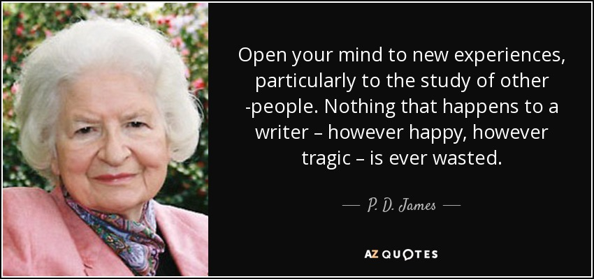 Open your mind to new experiences, particularly to the study of other people. Nothing that happens to a writer – however happy, however tragic – is ever wasted. - P. D. James
