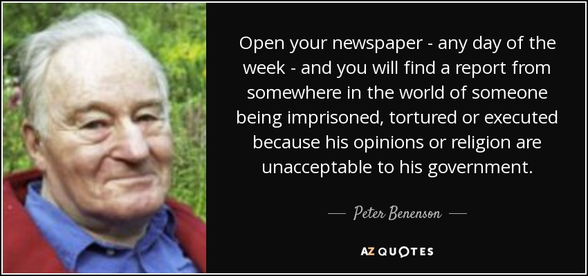 Open your newspaper - any day of the week - and you will find a report from somewhere in the world of someone being imprisoned, tortured or executed because his opinions or religion are unacceptable to his government. - Peter Benenson