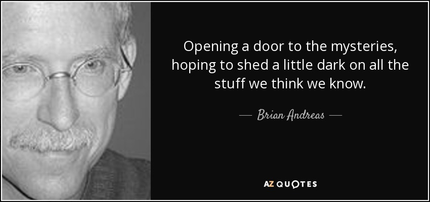 Opening a door to the mysteries, hoping to shed a little dark on all the stuff we think we know. - Brian Andreas