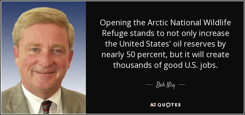 Opening the Arctic National Wildlife Refuge stands to not only increase the United States' oil reserves by nearly 50 percent, but it will create thousands of good U.S. jobs. - Bob Ney