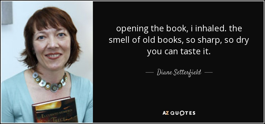 opening the book, i inhaled. the smell of old books, so sharp, so dry you can taste it. - Diane Setterfield